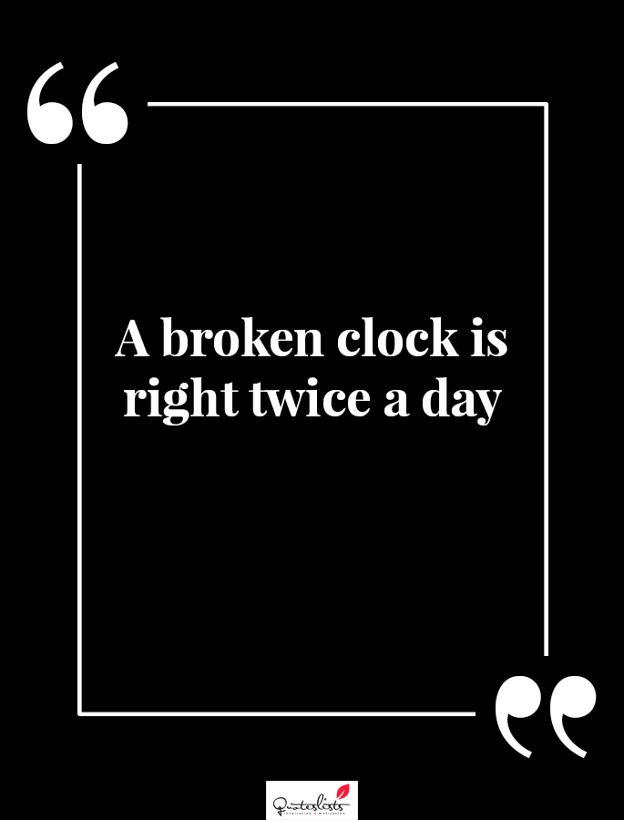 Motivation Quote A Broken Clock Is Right Twice A Day Quoteslists